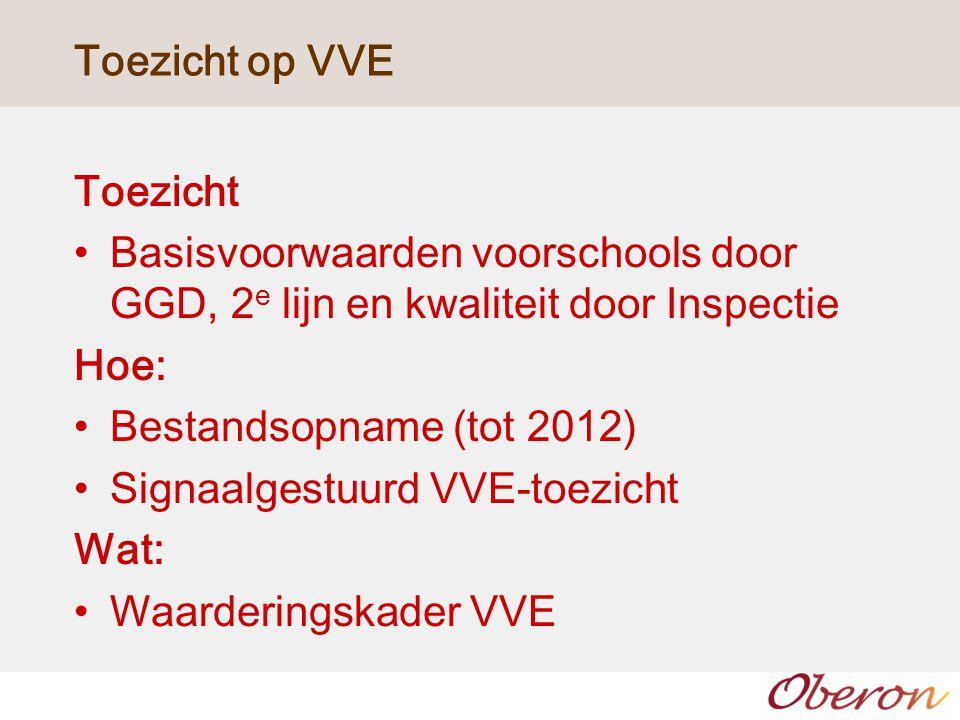Toezicht op VVE Toezicht Basisvoorwaarden voorschools door GGD, 2 e lijn en kwaliteit door Inspectie Hoe: Bestandsopname (tot 2012) Signaalgestuurd VV