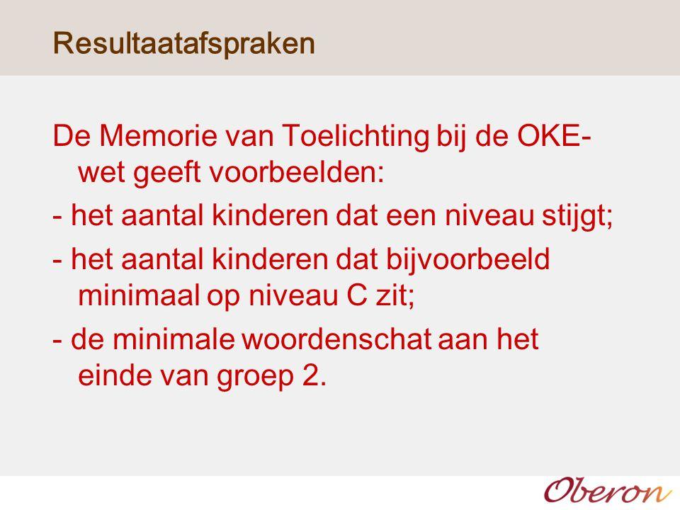 Resultaatafspraken De Memorie van Toelichting bij de OKE- wet geeft voorbeelden: - het aantal kinderen dat een niveau stijgt; - het aantal kinderen da
