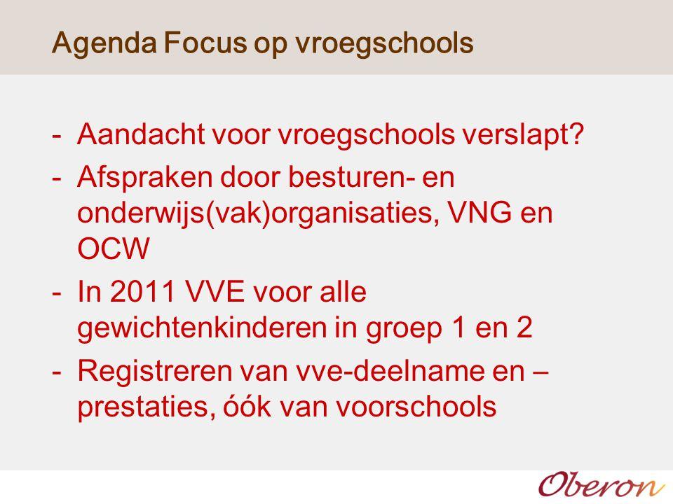 Agenda Focus op vroegschools -Aandacht voor vroegschools verslapt? -Afspraken door besturen- en onderwijs(vak)organisaties, VNG en OCW -In 2011 VVE vo
