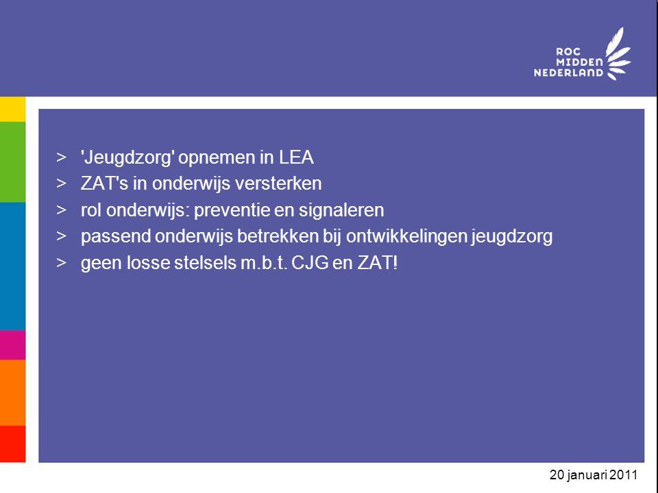 20 januari 2011 > Jeugdzorg opnemen in LEA >ZAT s in onderwijs versterken >rol onderwijs: preventie en signaleren >passend onderwijs betrekken bij ontwikkelingen jeugdzorg >geen losse stelsels m.b.t.