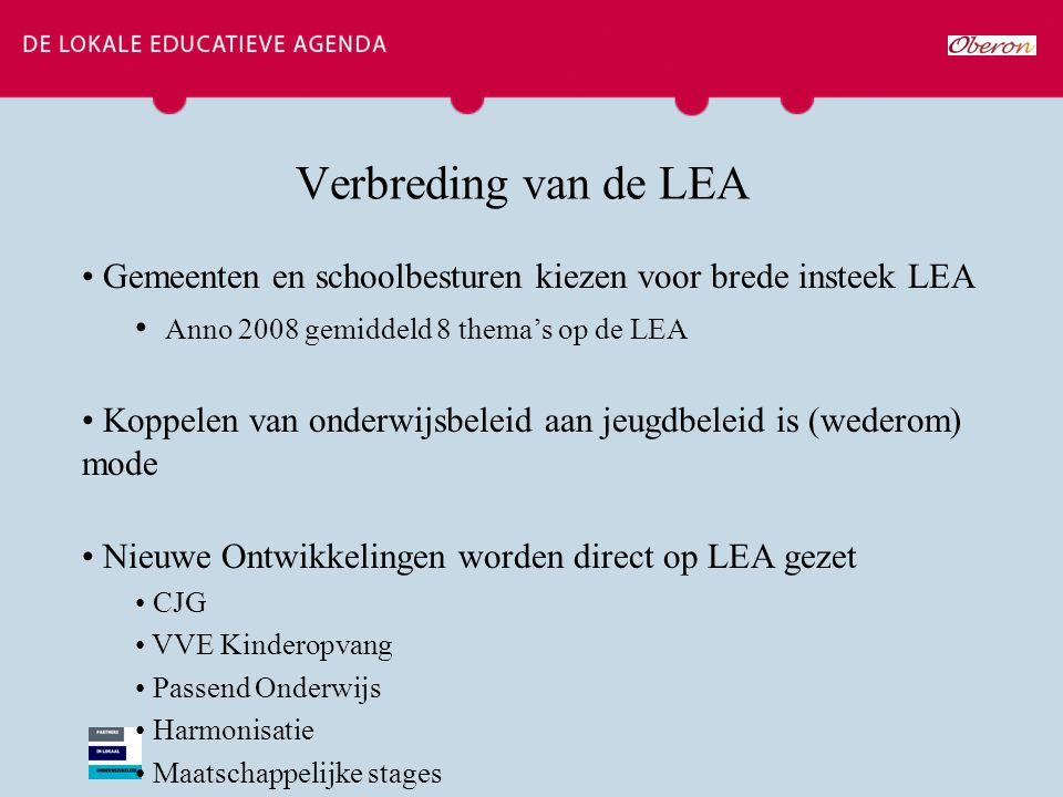 Verbreding van de LEA Gemeenten en schoolbesturen kiezen voor brede insteek LEA Anno 2008 gemiddeld 8 thema's op de LEA Koppelen van onderwijsbeleid a