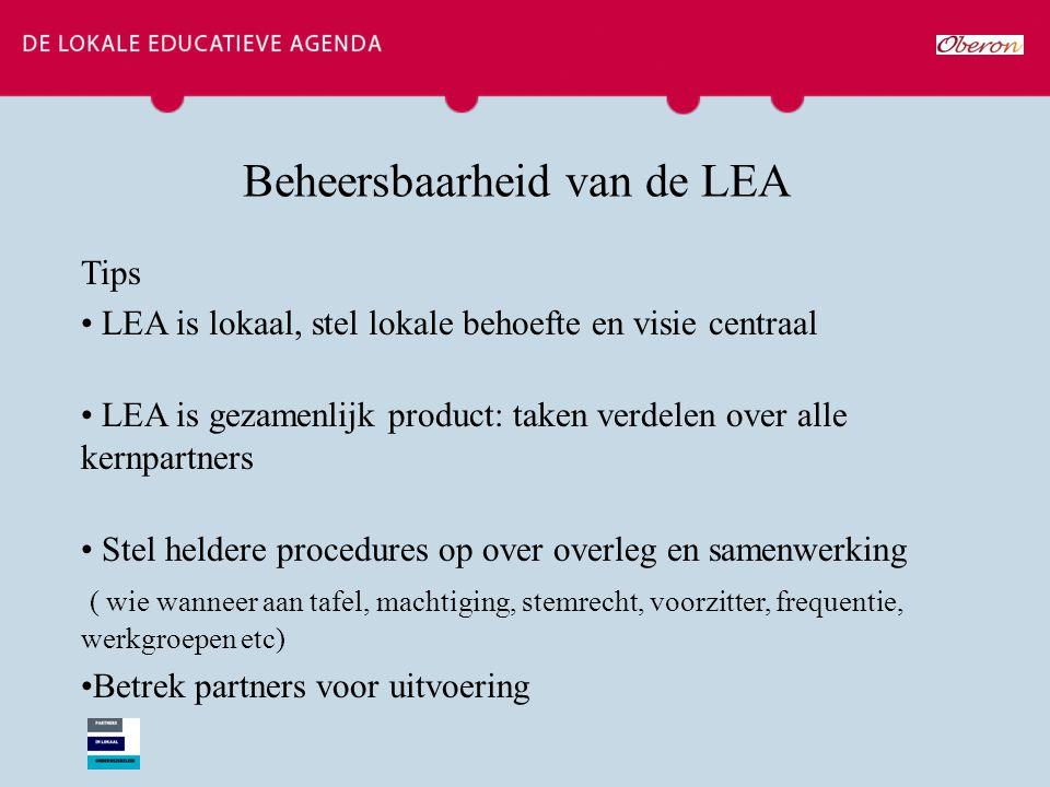 Beheersbaarheid van de LEA Tips LEA is lokaal, stel lokale behoefte en visie centraal LEA is gezamenlijk product: taken verdelen over alle kernpartners Stel heldere procedures op over overleg en samenwerking ( wie wanneer aan tafel, machtiging, stemrecht, voorzitter, frequentie, werkgroepen etc) Betrek partners voor uitvoering