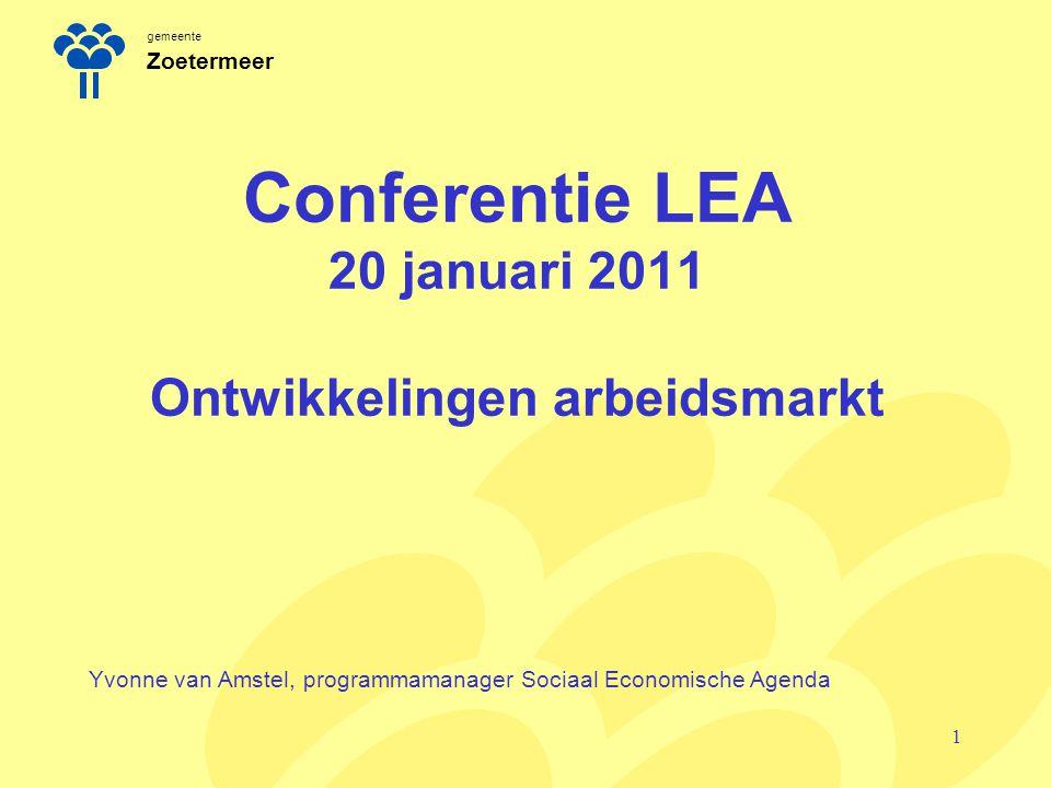 gemeente Zoetermeer Conferentie LEA 20 januari 2011 Ontwikkelingen arbeidsmarkt Yvonne van Amstel, programmamanager Sociaal Economische Agenda 1