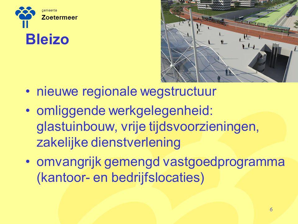 gemeente Zoetermeer Bleizo nieuwe regionale wegstructuur omliggende werkgelegenheid: glastuinbouw, vrije tijdsvoorzieningen, zakelijke dienstverlening omvangrijk gemengd vastgoedprogramma (kantoor- en bedrijfslocaties) 6