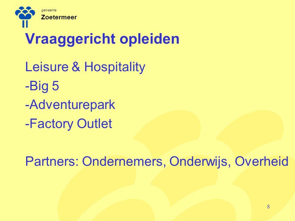 gemeente Zoetermeer Vraaggericht opleiden Leisure & Hospitality -Big 5 -Adventurepark -Factory Outlet Partners: Ondernemers, Onderwijs, Overheid 8