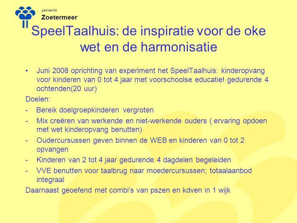 gemeente Zoetermeer SpeelTaalhuis: de inspiratie voor de oke wet en de harmonisatie Juni 2008 oprichting van experiment het SpeelTaalhuis: kinderopvan
