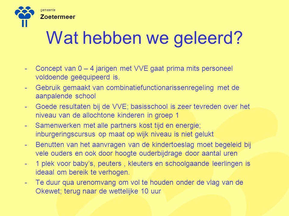 gemeente Zoetermeer Wat hebben we geleerd? -Concept van 0 – 4 jarigen met VVE gaat prima mits personeel voldoende geëquipeerd is. -Gebruik gemaakt van