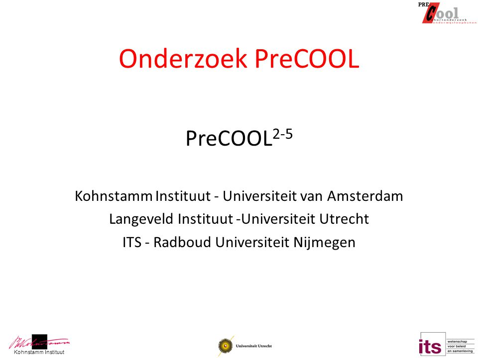 Kohnstamm Instituut Onderzoek PreCOOL PreCOOL 2-5 Kohnstamm Instituut - Universiteit van Amsterdam Langeveld Instituut -Universiteit Utrecht ITS - Rad