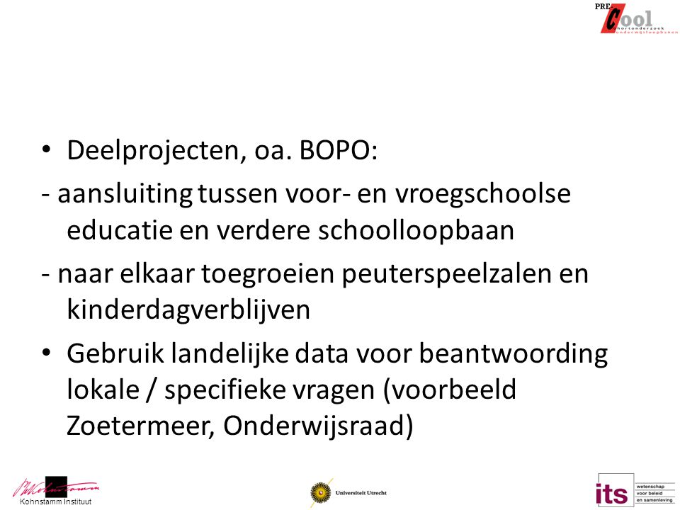 Kohnstamm Instituut Deelprojecten, oa. BOPO: - aansluiting tussen voor- en vroegschoolse educatie en verdere schoolloopbaan - naar elkaar toegroeien p
