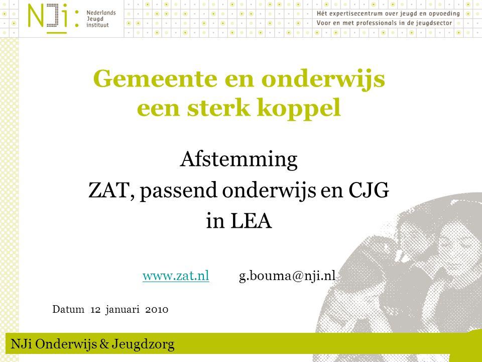 Gemeente en onderwijs een sterk koppel Afstemming ZAT, passend onderwijs en CJG in LEA www.zat.nlwww.zat.nlg.bouma@nji.nl Datum 12 januari 2010 NJi Onderwijs & Jeugdzorg