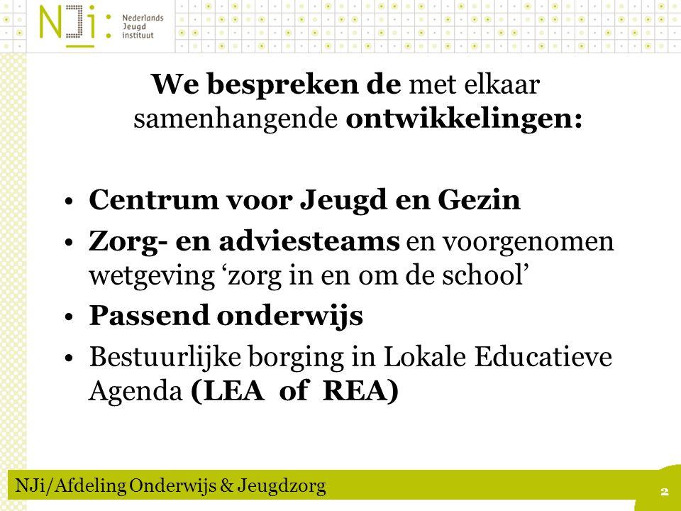 2 NJi/Afdeling Onderwijs & Jeugdzorg We bespreken de met elkaar samenhangende ontwikkelingen: Centrum voor Jeugd en Gezin Zorg- en adviesteams en voorgenomen wetgeving 'zorg in en om de school' Passend onderwijs Bestuurlijke borging in Lokale Educatieve Agenda (LEA of REA)