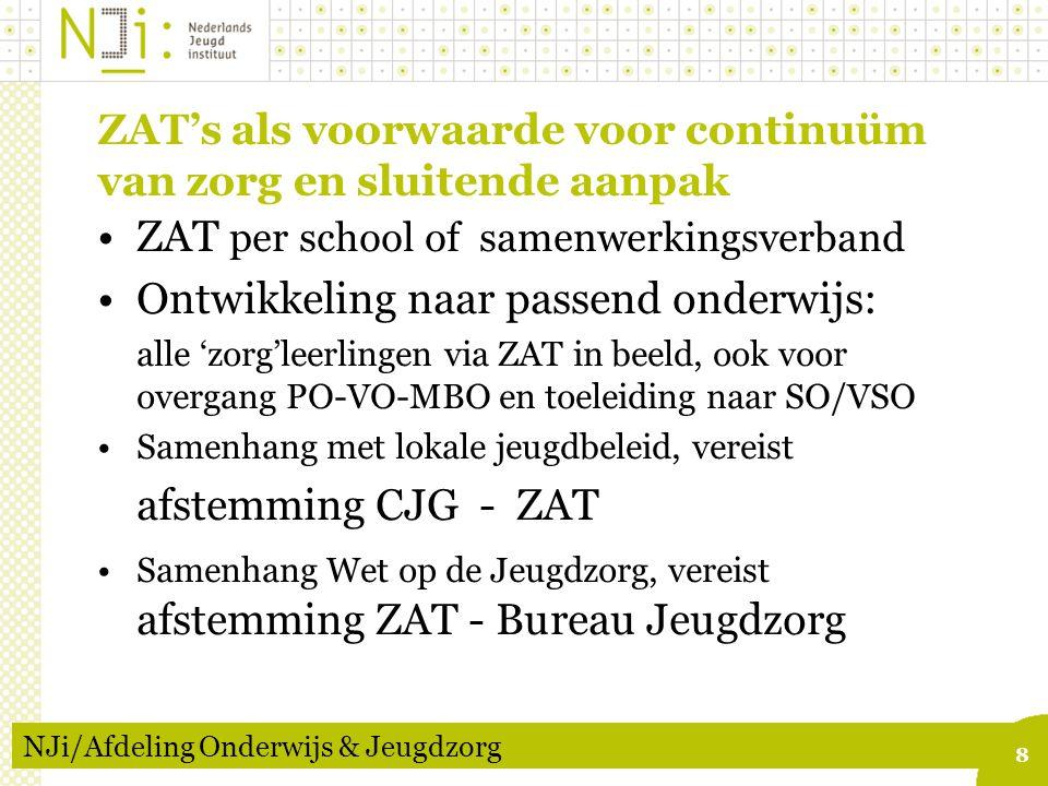 8 ZAT's als voorwaarde voor continuüm van zorg en sluitende aanpak NJi/Afdeling Onderwijs & Jeugdzorg ZAT per school of samenwerkingsverband Ontwikkeling naar passend onderwijs: alle 'zorg'leerlingen via ZAT in beeld, ook voor overgang PO-VO-MBO en toeleiding naar SO/VSO Samenhang met lokale jeugdbeleid, vereist afstemming CJG - ZAT Samenhang Wet op de Jeugdzorg, vereist afstemming ZAT - Bureau Jeugdzorg