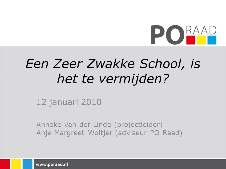 Een Zeer Zwakke School, is het te vermijden? 12 januari 2010 Anneke van der Linde (projectleider) Anje Margreet Woltjer (adviseur PO-Raad)