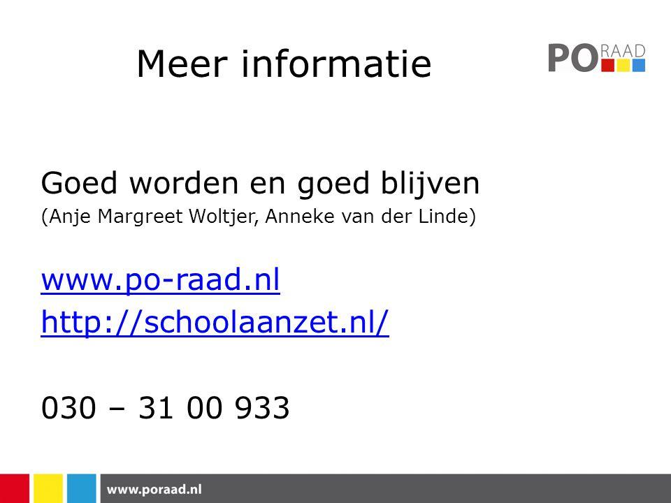 Meer informatie Goed worden en goed blijven (Anje Margreet Woltjer, Anneke van der Linde) www.po-raad.nl http://schoolaanzet.nl/ 030 – 31 00 933