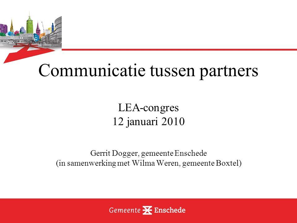 Communicatie tussen partners LEA-congres 12 januari 2010 Gerrit Dogger, gemeente Enschede (in samenwerking met Wilma Weren, gemeente Boxtel)