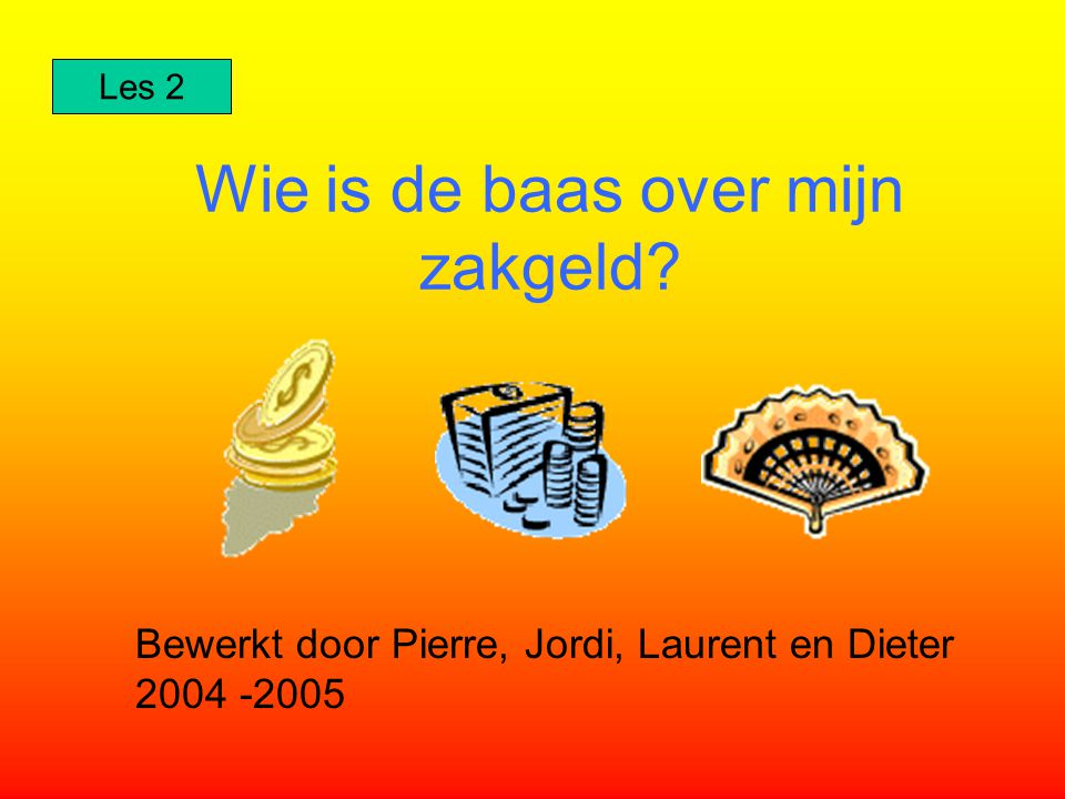 Wie is de baas over mijn zakgeld? Bewerkt door Pierre, Jordi, Laurent en Dieter 2004 -2005 Les 2