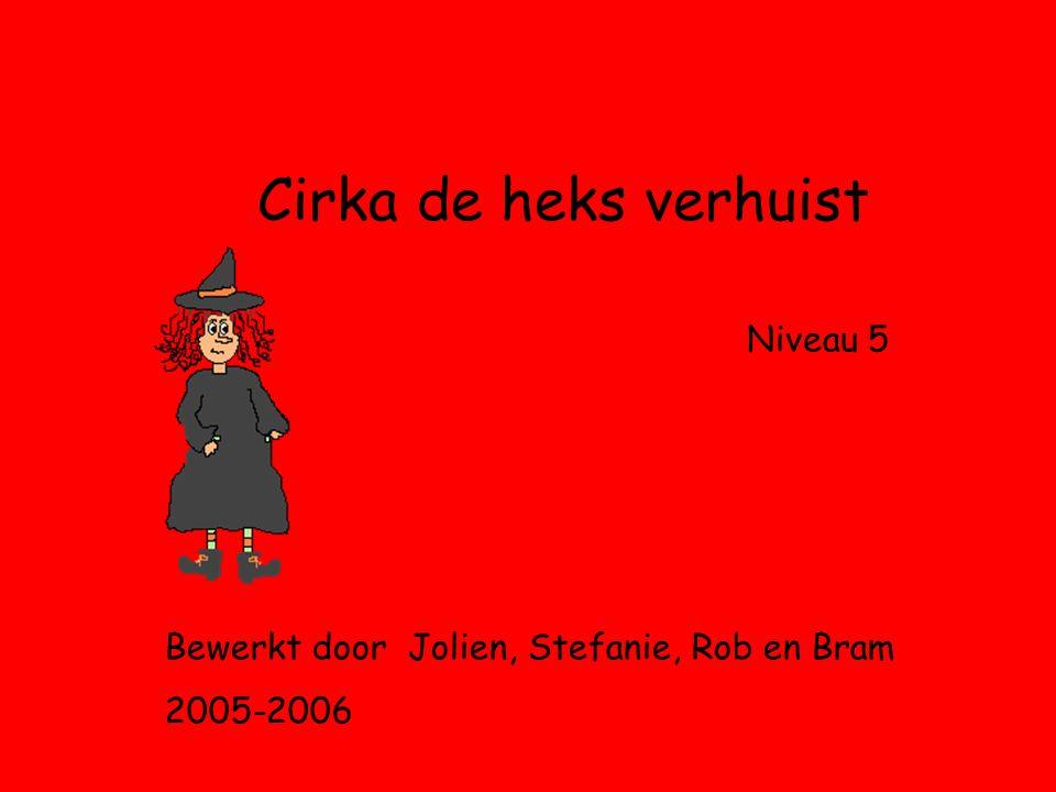 Cirka de heks verhuist Niveau 5 Bewerkt door Jolien, Stefanie, Rob en Bram 2005-2006