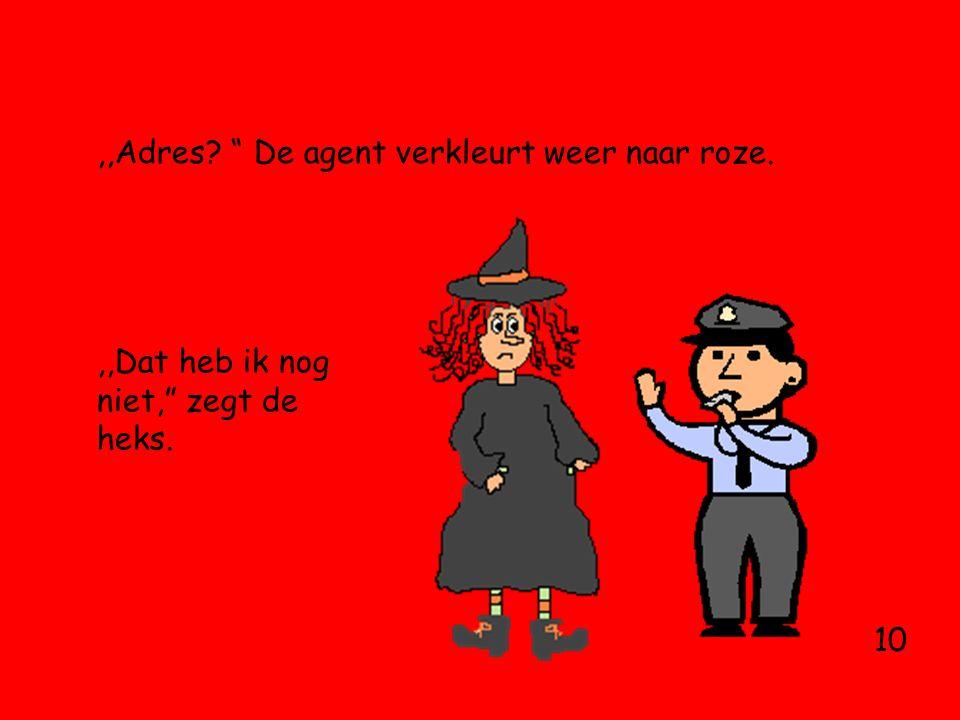 ,,Adres De agent verkleurt weer naar roze. 10,,Dat heb ik nog niet, zegt de heks.