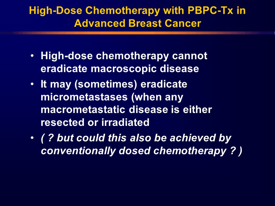 High-Dose Chemotherapy with PBPC-Tx in Advanced Breast Cancer High-dose chemotherapy cannot eradicate macroscopic disease It may (sometimes) eradicate