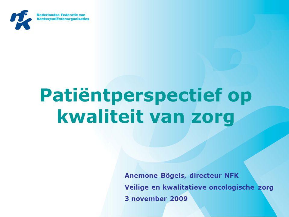 Patiëntperspectief op kwaliteit van zorg Anemone Bögels, directeur NFK Veilige en kwalitatieve oncologische zorg 3 november 2009