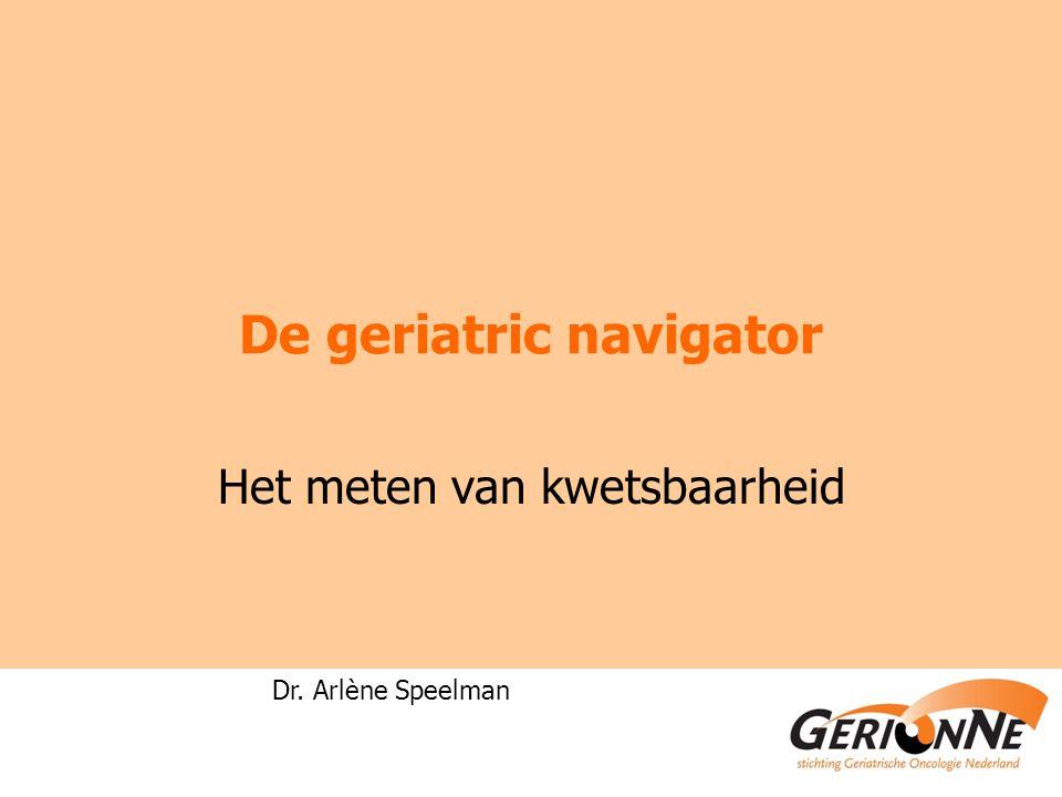 De geriatric navigator Het meten van kwetsbaarheid Dr. Arlène Speelman