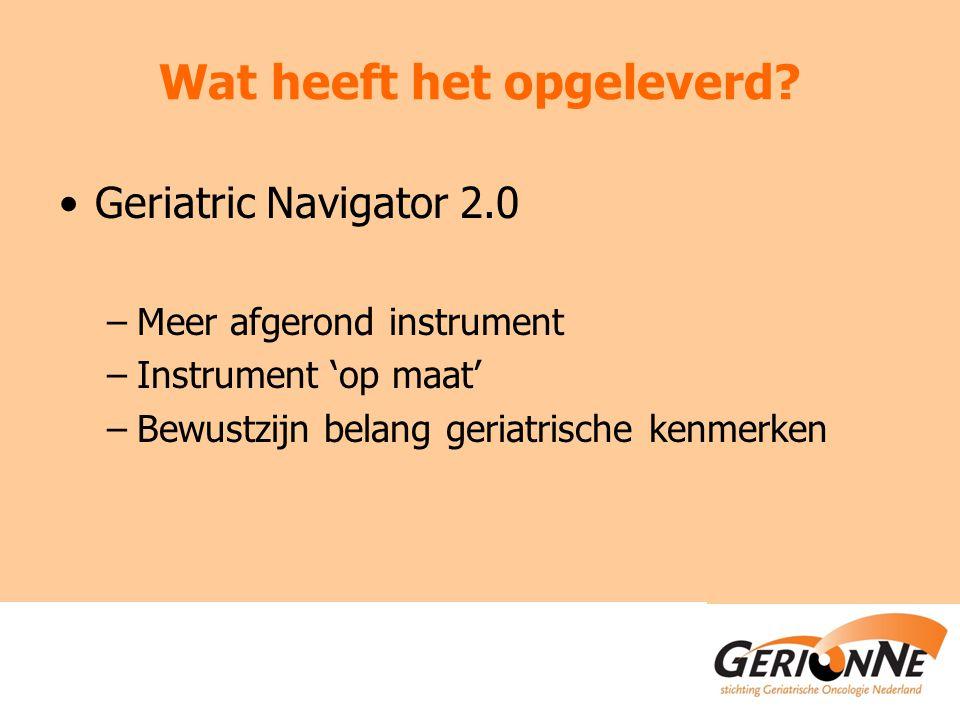 Wat heeft het opgeleverd? Geriatric Navigator 2.0 –Meer afgerond instrument –Instrument 'op maat' –Bewustzijn belang geriatrische kenmerken