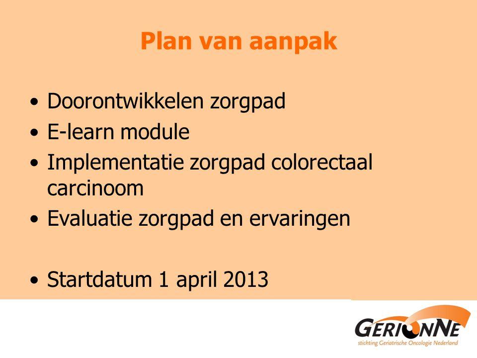 Plan van aanpak Doorontwikkelen zorgpad E-learn module Implementatie zorgpad colorectaal carcinoom Evaluatie zorgpad en ervaringen Startdatum 1 april