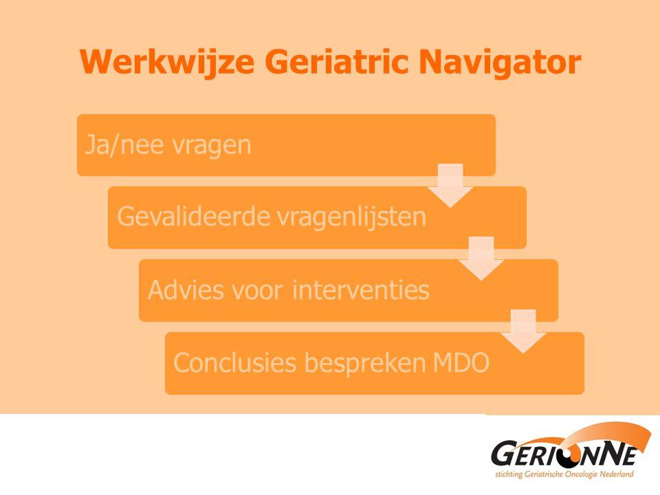 Werkwijze Geriatric Navigator Ja/nee vragen Gevalideerde vragenlijsten Advies voor interventiesConclusies bespreken MDO