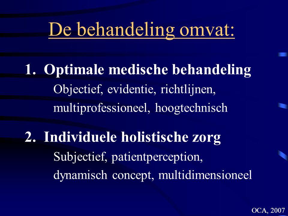 De behandeling omvat: 1.Optimale medische behandeling Objectief, evidentie, richtlijnen, multiprofessioneel, hoogtechnisch 2.Individuele holistische zorg Subjectief, patientperception, dynamisch concept, multidimensioneel OCA, 2007