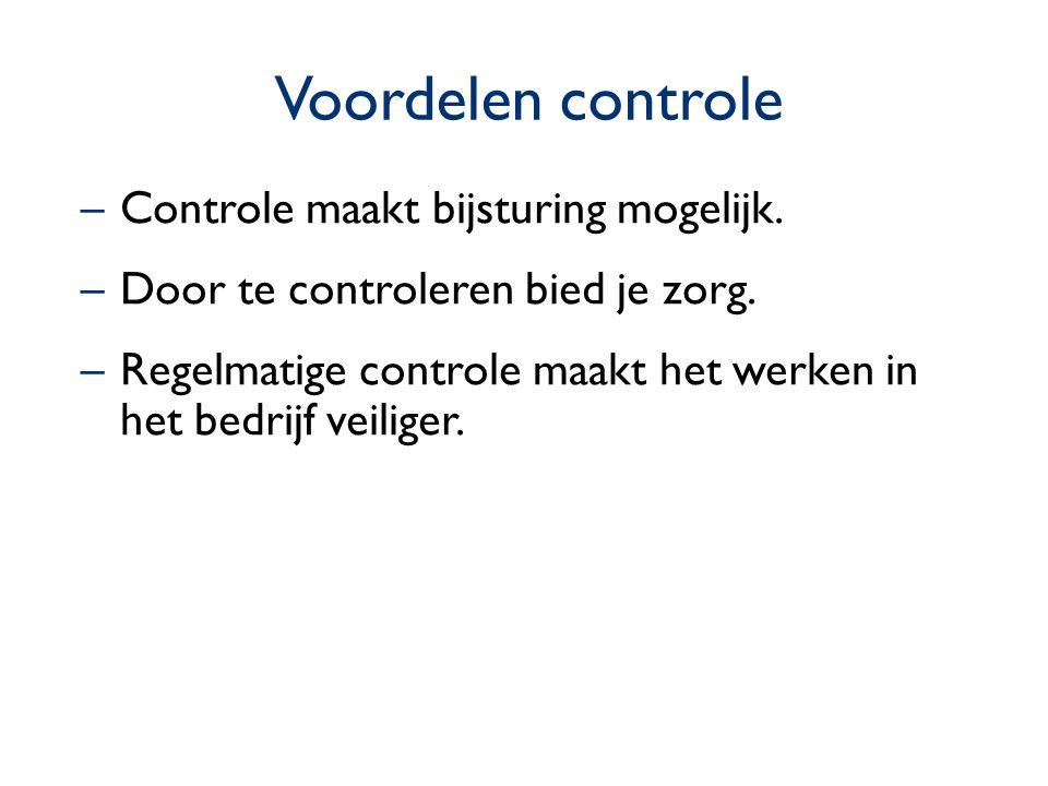 Voordelen controle –Controle maakt bijsturing mogelijk. –Door te controleren bied je zorg. –Regelmatige controle maakt het werken in het bedrijf veili