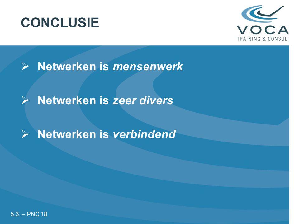 CONCLUSIE  Netwerken is mensenwerk  Netwerken is zeer divers  Netwerken is verbindend 5.3.