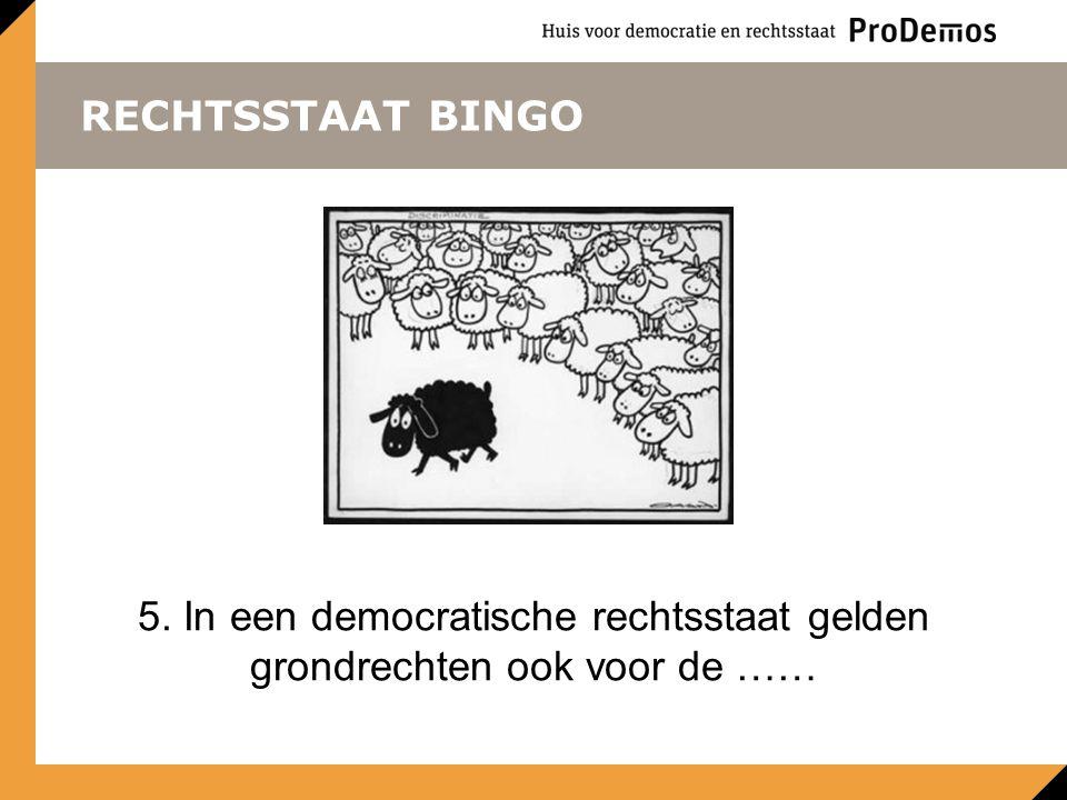 RECHTSSTAAT BINGO 5. In een democratische rechtsstaat gelden grondrechten ook voor de ……