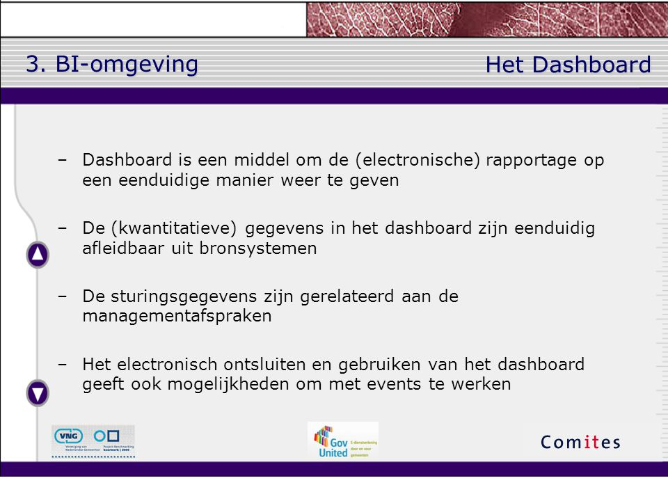 3. BI-omgeving –Dashboard is een middel om de (electronische) rapportage op een eenduidige manier weer te geven –De (kwantitatieve) gegevens in het da