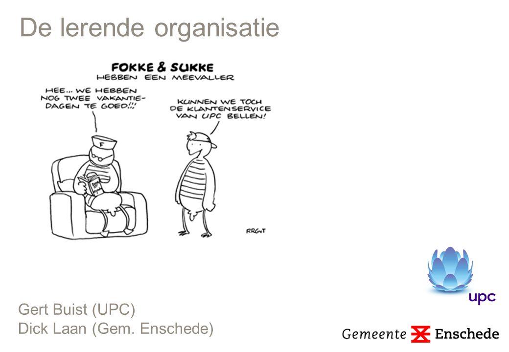 De lerende organisatie Gert Buist (UPC) Dick Laan (Gem. Enschede)