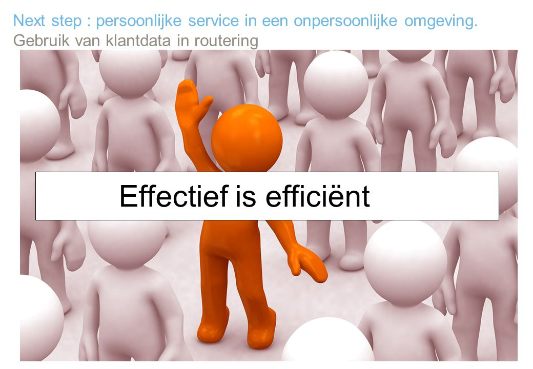 25 Next step : persoonlijke service in een onpersoonlijke omgeving. Gebruik van klantdata in routering Effectief is efficiënt