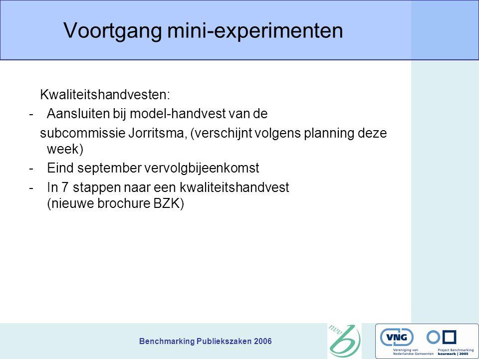 Benchmarking Publiekszaken 2006 Voortgang mini-experimenten Kwaliteitshandvesten: -Aansluiten bij model-handvest van de subcommissie Jorritsma, (verschijnt volgens planning deze week) -Eind september vervolgbijeenkomst -In 7 stappen naar een kwaliteitshandvest (nieuwe brochure BZK)