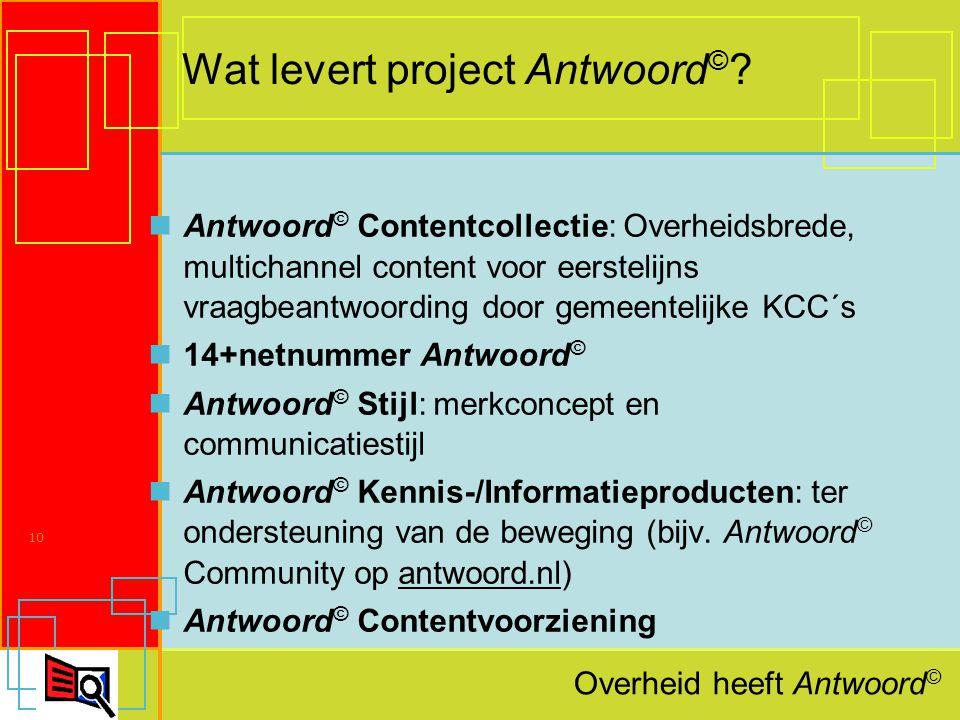 Overheid heeft Antwoord © 10 Wat levert project Antwoord © .
