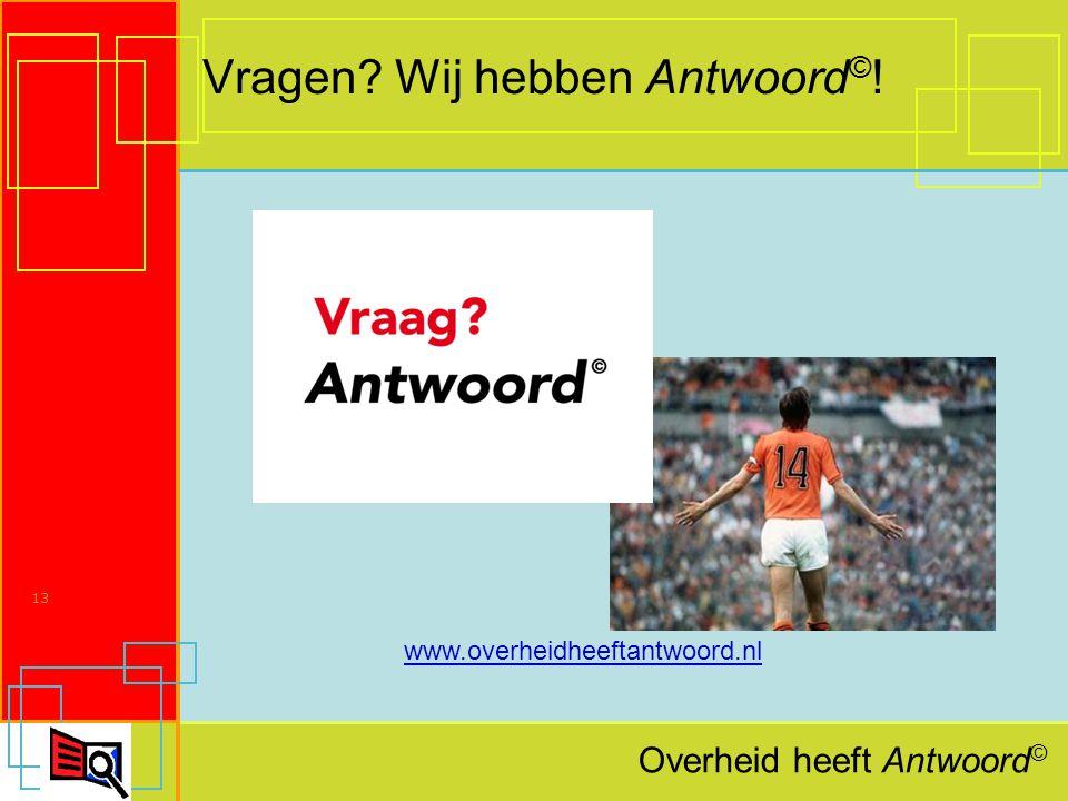 Overheid heeft Antwoord © 13 Vragen Wij hebben Antwoord © ! www.overheidheeftantwoord.nl