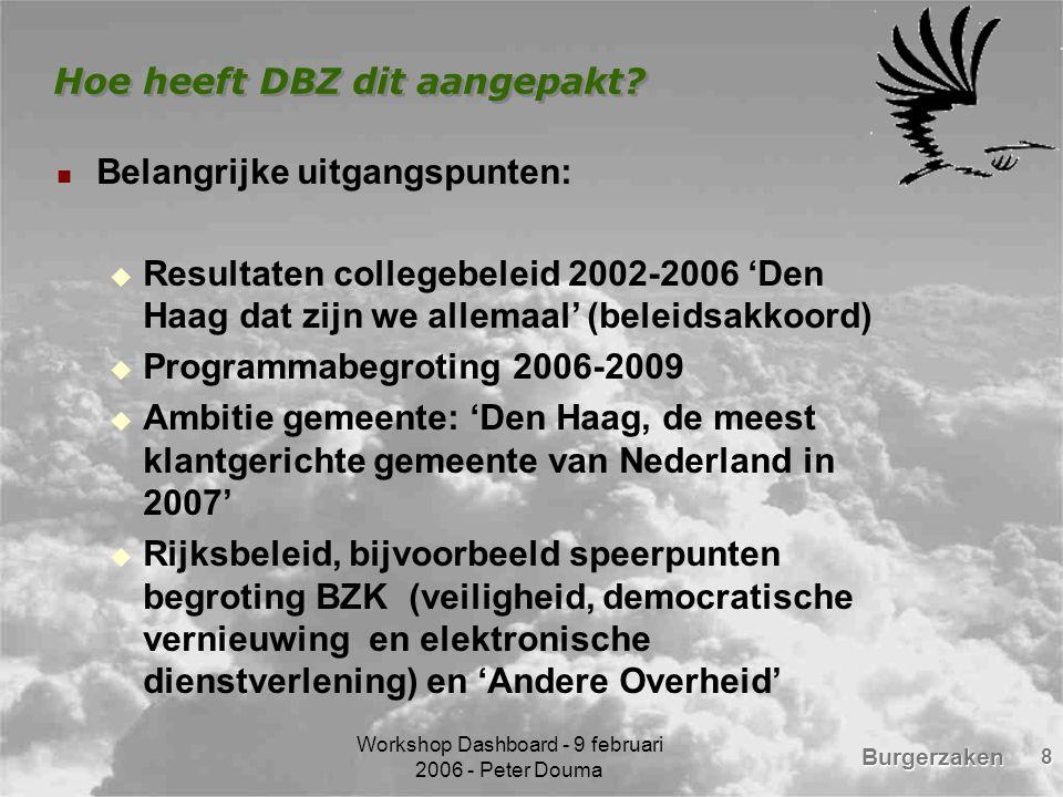 Burgerzaken Workshop Dashboard - 9 februari 2006 - Peter Douma 8 Hoe heeft DBZ dit aangepakt? Belangrijke uitgangspunten:  Resultaten collegebeleid 2