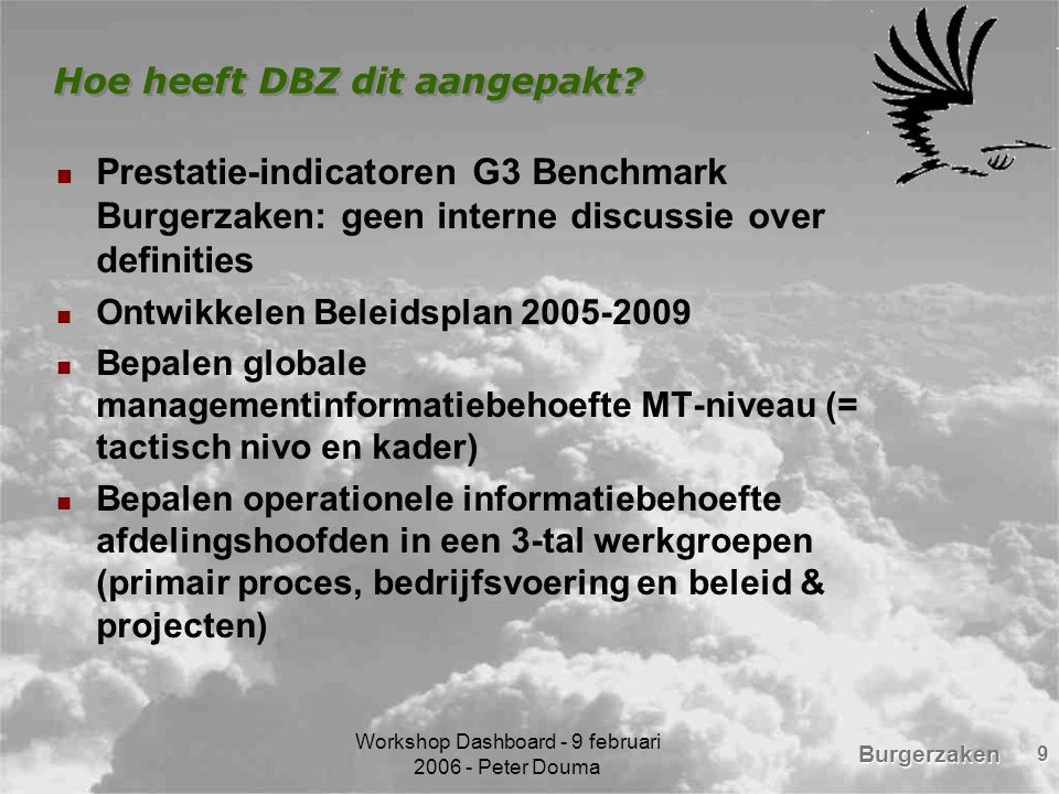 Burgerzaken Workshop Dashboard - 9 februari 2006 - Peter Douma 9 Hoe heeft DBZ dit aangepakt? Prestatie-indicatoren G3 Benchmark Burgerzaken: geen int