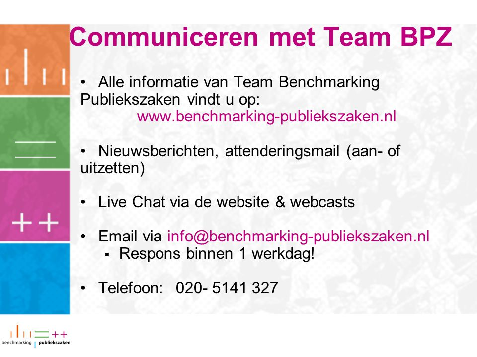 Communiceren met Team BPZ Alle informatie van Team Benchmarking Publiekszaken vindt u op: www.benchmarking-publiekszaken.nl Nieuwsberichten, attenderingsmail (aan- of uitzetten) Live Chat via de website & webcasts Email via info@benchmarking-publiekszaken.nl  Respons binnen 1 werkdag.