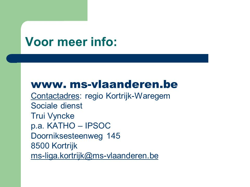 Voor meer info: www. ms-vlaanderen.be Contactadres: regio Kortrijk-Waregem Sociale dienst Trui Vyncke p.a. KATHO – IPSOC Doorniksesteenweg 145 8500 Ko