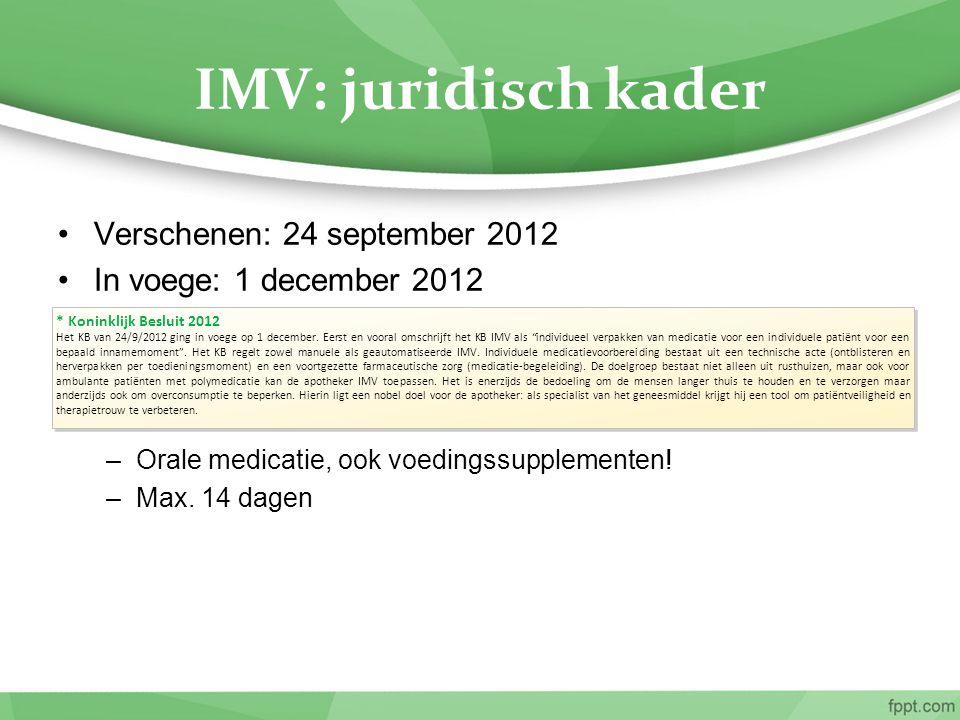 IMV: juridisch kader Verschenen: 24 september 2012 In voege: 1 december 2012 –Orale medicatie, ook voedingssupplementen! –Max. 14 dagen * Koninklijk B