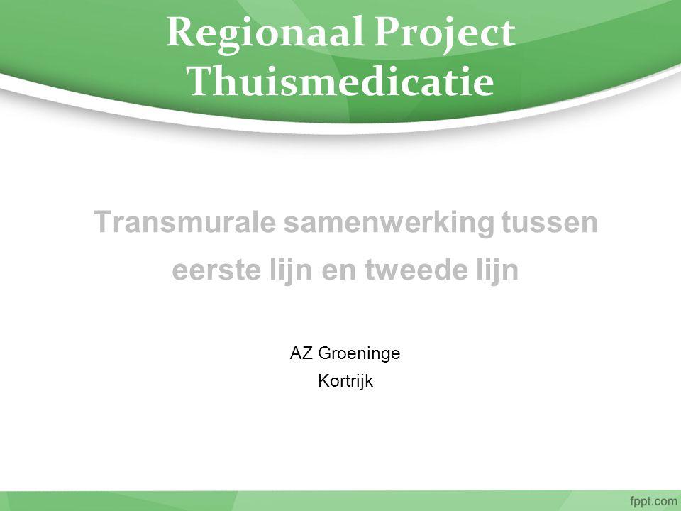Regionaal Project Thuismedicatie Transmurale samenwerking tussen eerste lijn en tweede lijn AZ Groeninge Kortrijk
