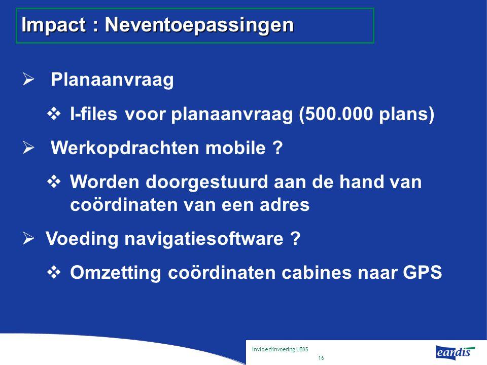 Invloed invoering LB05 16 Impact : Neventoepassingen  Planaanvraag  I-files voor planaanvraag (500.000 plans)  Werkopdrachten mobile .