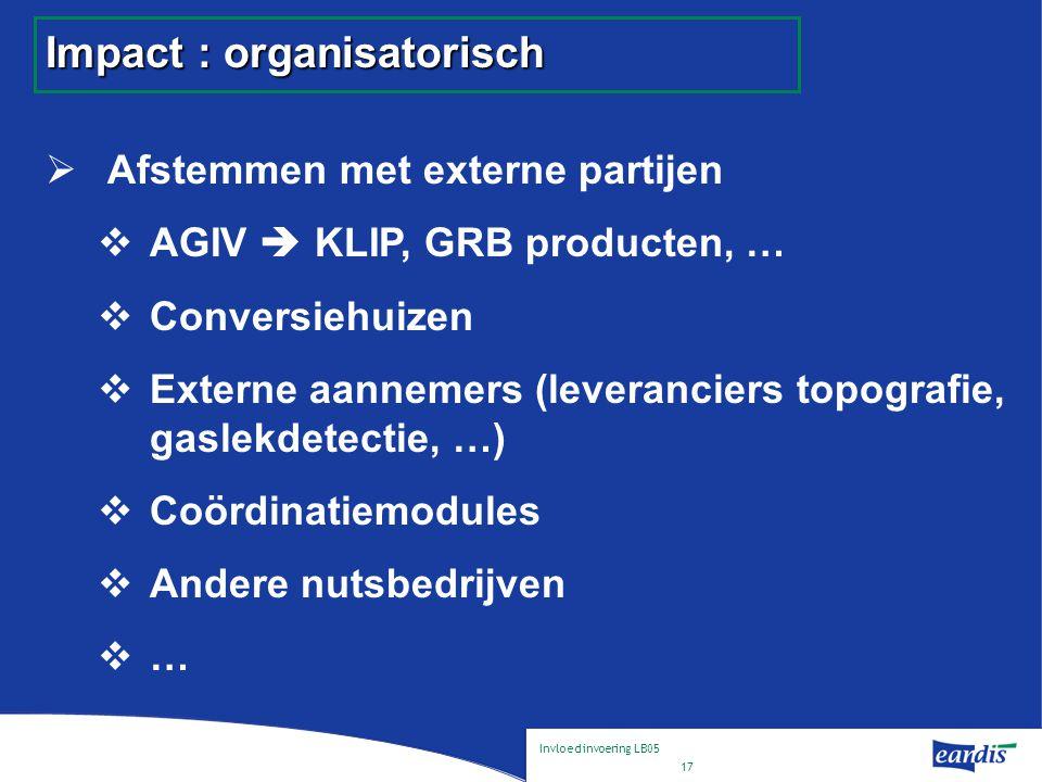 Invloed invoering LB05 17 Impact : organisatorisch  Afstemmen met externe partijen  AGIV  KLIP, GRB producten, …  Conversiehuizen  Externe aannemers (leveranciers topografie, gaslekdetectie, …)  Coördinatiemodules  Andere nutsbedrijven  …