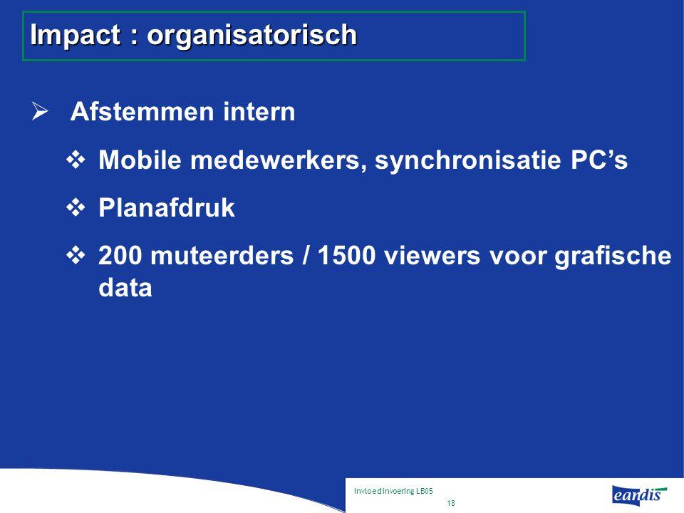 Invloed invoering LB05 18 Impact : organisatorisch  Afstemmen intern  Mobile medewerkers, synchronisatie PC's  Planafdruk  200 muteerders / 1500 viewers voor grafische data