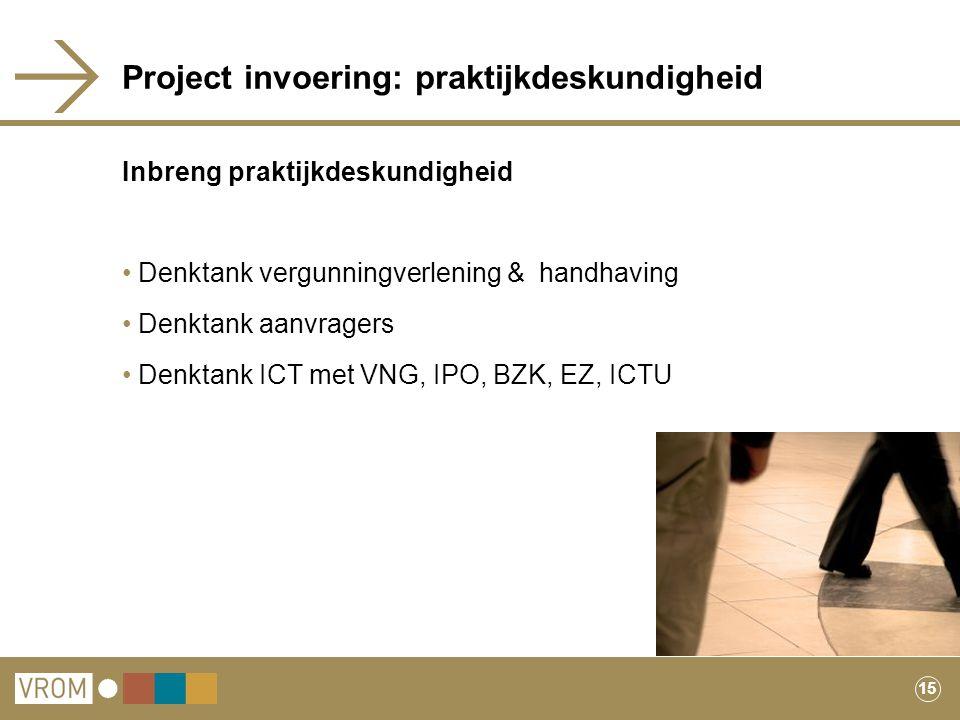 15 Project invoering: praktijkdeskundigheid Inbreng praktijkdeskundigheid Denktank vergunningverlening & handhaving Denktank aanvragers Denktank ICT m