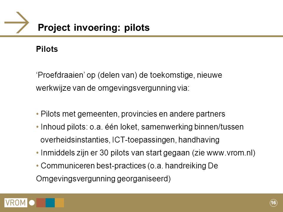 16 Project invoering: pilots Pilots 'Proefdraaien' op (delen van) de toekomstige, nieuwe werkwijze van de omgevingsvergunning via: Pilots met gemeente