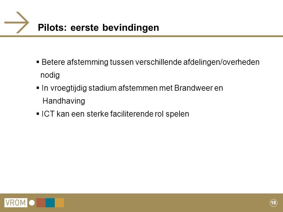 18 Pilots: eerste bevindingen  Betere afstemming tussen verschillende afdelingen/overheden nodig  In vroegtijdig stadium afstemmen met Brandweer en
